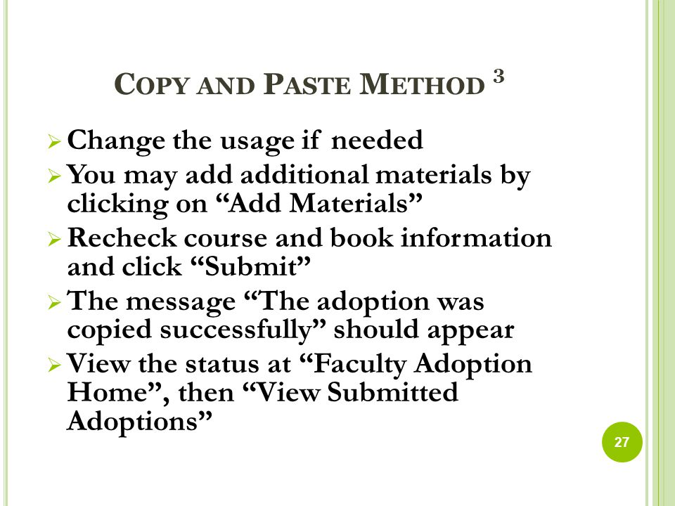 C OPY AND P ASTE M ETHOD 3  Change the usage if needed  You may add additional materials by clicking on Add Materials  Recheck course and book information and click Submit  The message The adoption was copied successfully should appear  View the status at Faculty Adoption Home , then View Submitted Adoptions 27