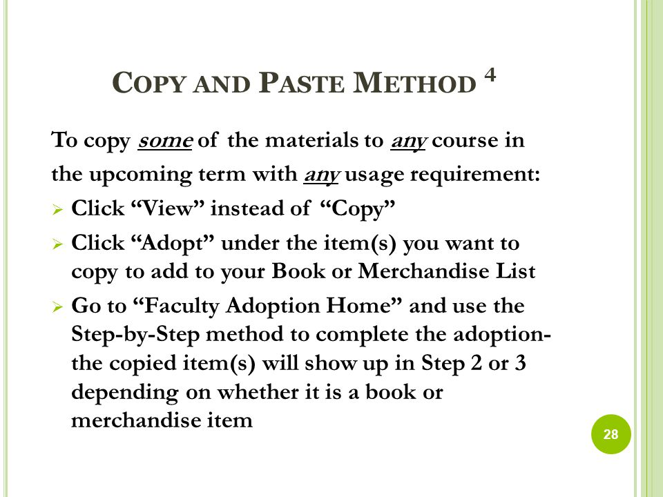 C OPY AND P ASTE M ETHOD 4 To copy some of the materials to any course in the upcoming term with any usage requirement:  Click View instead of Copy  Click Adopt under the item(s) you want to copy to add to your Book or Merchandise List  Go to Faculty Adoption Home and use the Step-by-Step method to complete the adoption- the copied item(s) will show up in Step 2 or 3 depending on whether it is a book or merchandise item 28