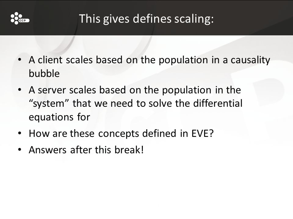 This gives defines scaling: A client scales based on the population in a causality bubble A server scales based on the population in the system that we need to solve the differential equations for How are these concepts defined in EVE.