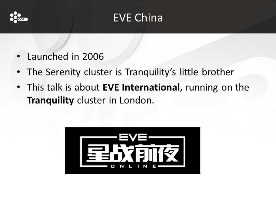 EVE China Launched in 2006 The Serenity cluster is Tranquility's little brother This talk is about EVE International, running on the Tranquility cluster in London.