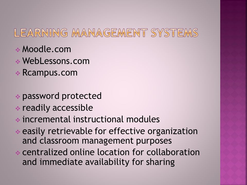  Moodle.com  WebLessons.com  Rcampus.com  password protected  readily accessible  incremental instructional modules  easily retrievable for effective organization and classroom management purposes  centralized online location for collaboration and immediate availability for sharing