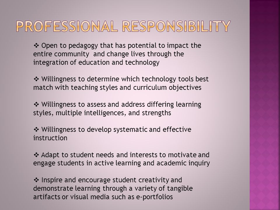  Open to pedagogy that has potential to impact the entire community and change lives through the integration of education and technology  Willingness to determine which technology tools best match with teaching styles and curriculum objectives  Willingness to assess and address differing learning styles, multiple intelligences, and strengths  Willingness to develop systematic and effective instruction  Adapt to student needs and interests to motivate and engage students in active learning and academic inquiry  Inspire and encourage student creativity and demonstrate learning through a variety of tangible artifacts or visual media such as e-portfolios