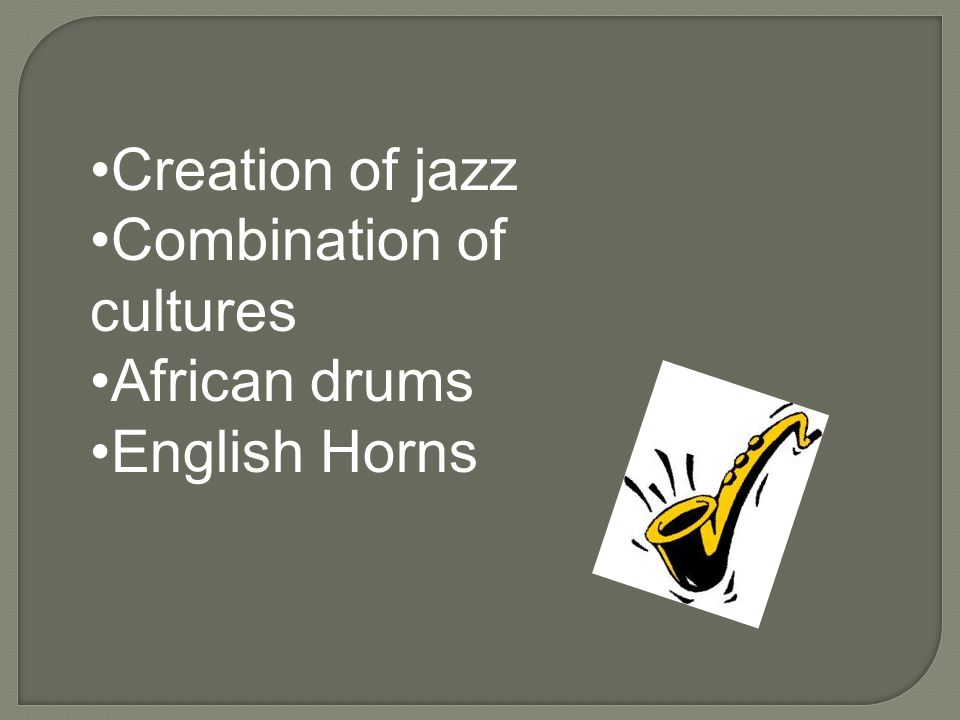 Creation of jazz Combination of cultures African drums English Horns