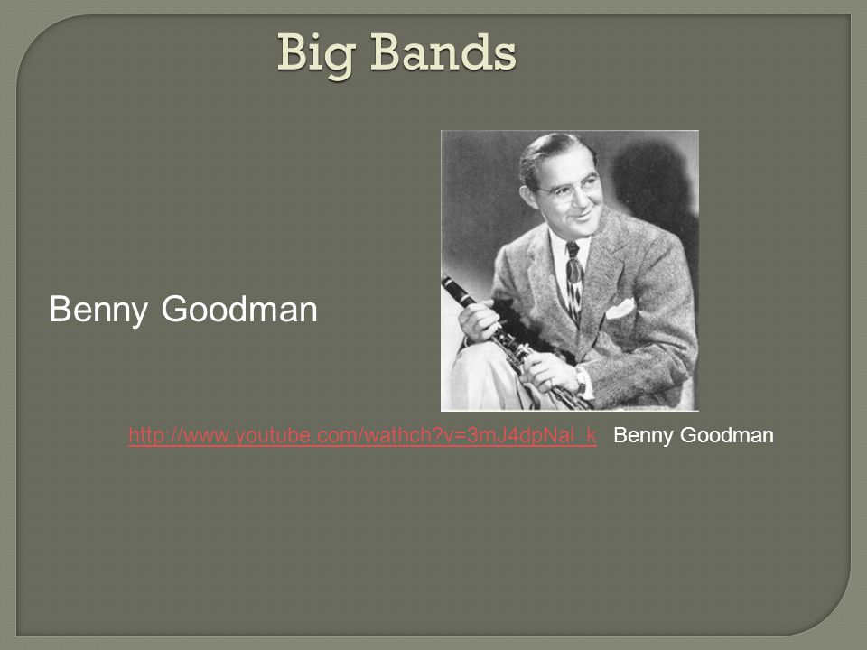 Big Bands Benny Goodman http://www.youtube.com/wathch v=3mJ4dpNal_khttp://www.youtube.com/wathch v=3mJ4dpNal_k Benny Goodman