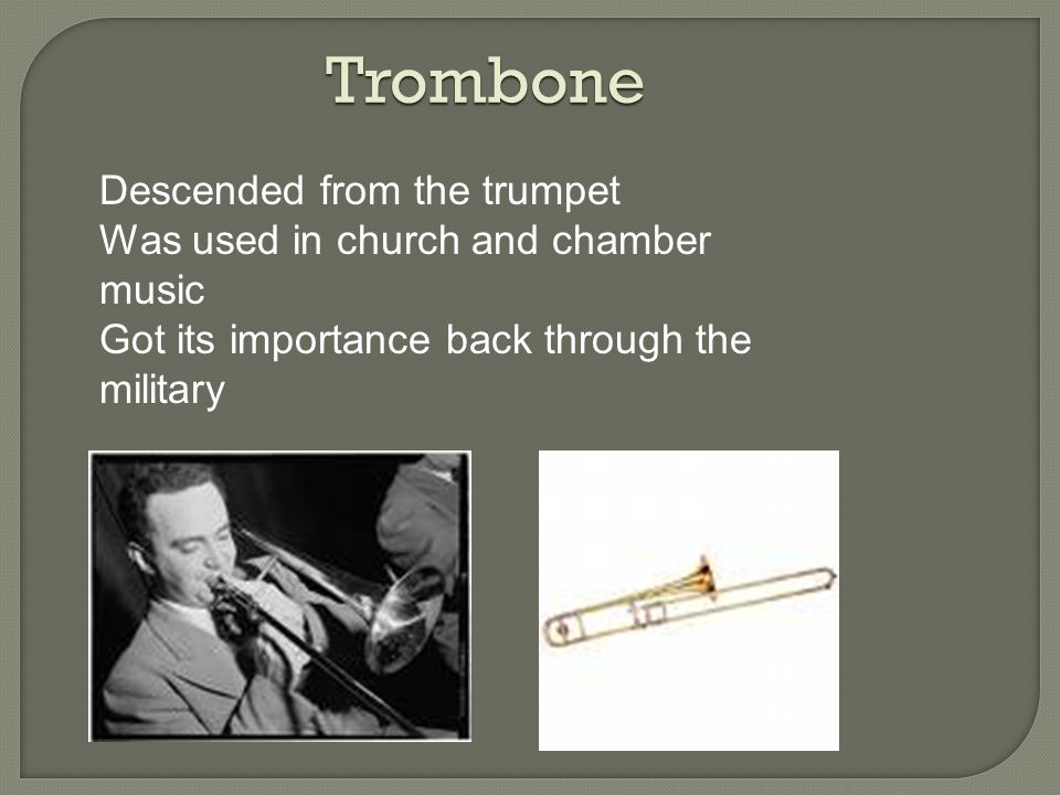 Trombone Descended from the trumpet Was used in church and chamber music Got its importance back through the military