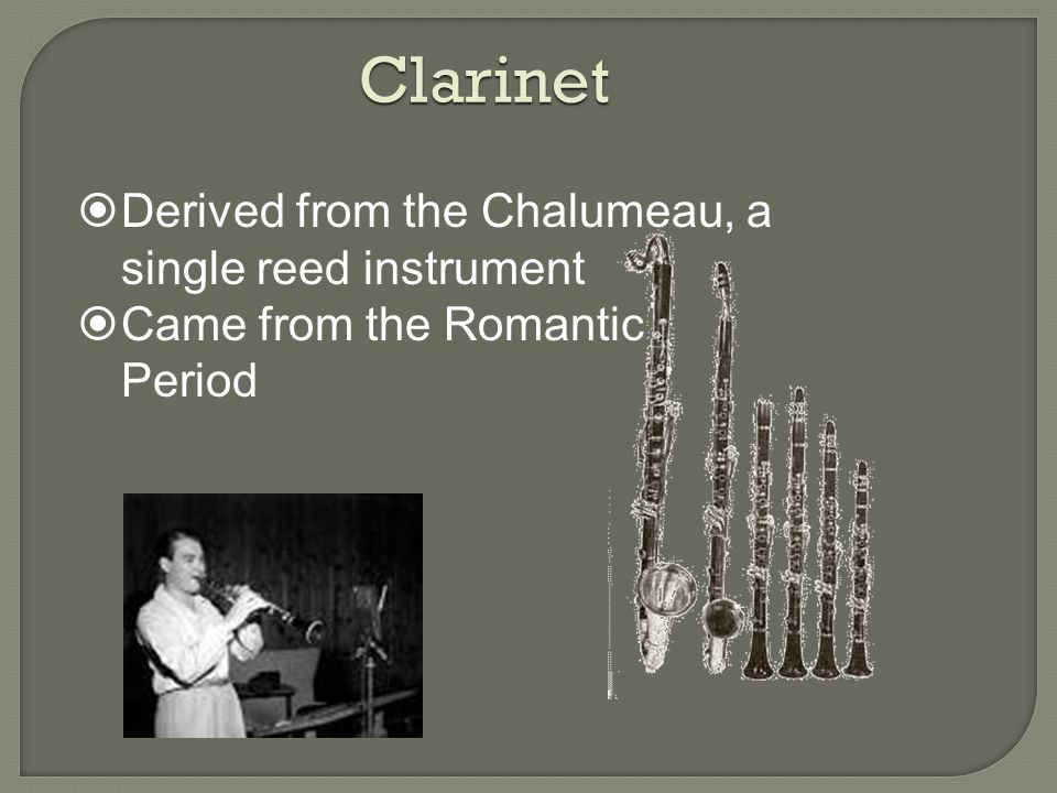 Clarinet  Derived from the Chalumeau, a single reed instrument  Came from the Romantic Period