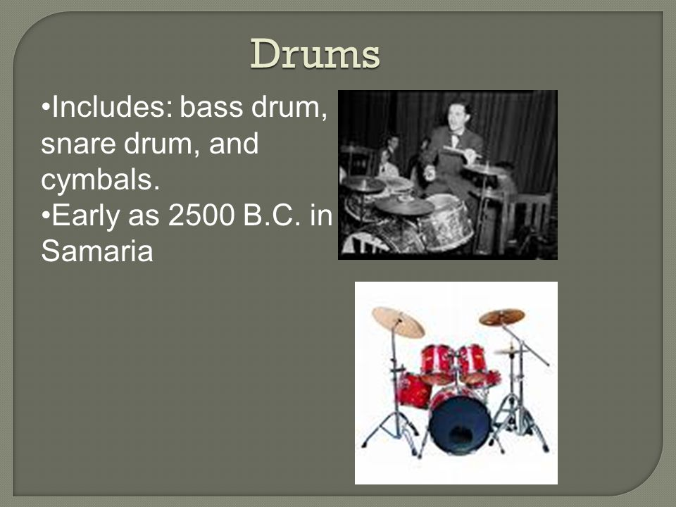 Drums Includes: bass drum, snare drum, and cymbals. Early as 2500 B.C. in Samaria