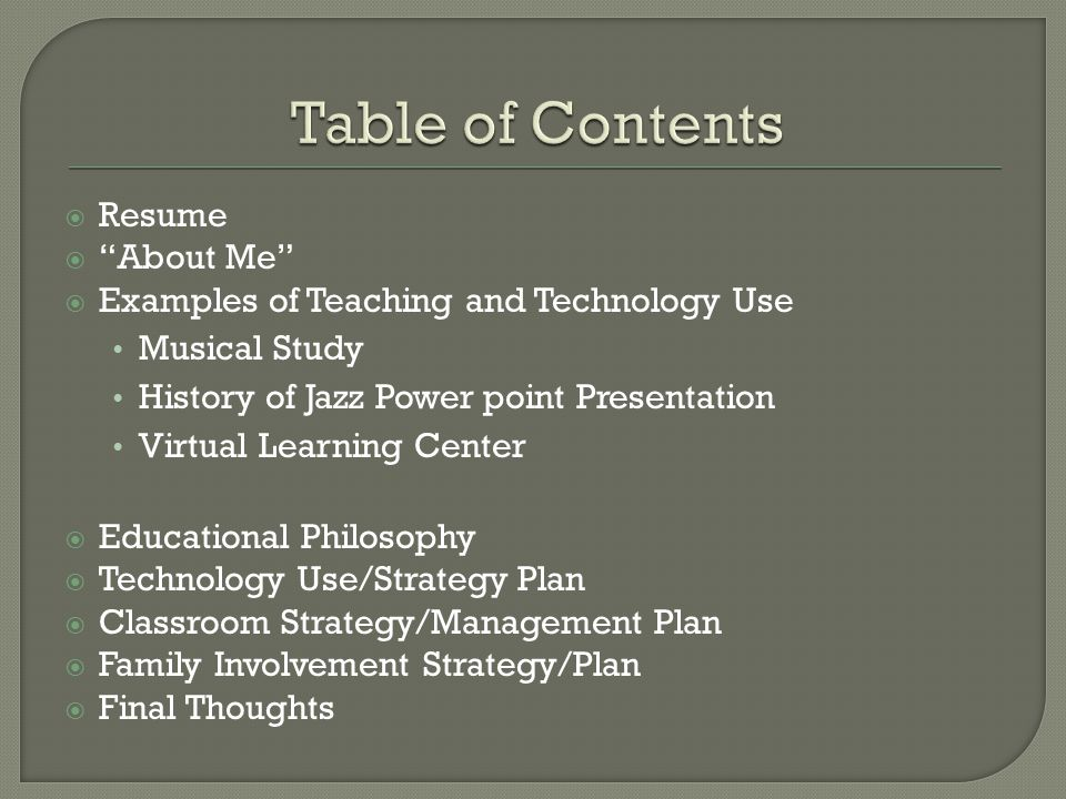  Resume  About Me  Examples of Teaching and Technology Use Musical Study History of Jazz Power point Presentation Virtual Learning Center  Educational Philosophy  Technology Use/Strategy Plan  Classroom Strategy/Management Plan  Family Involvement Strategy/Plan  Final Thoughts