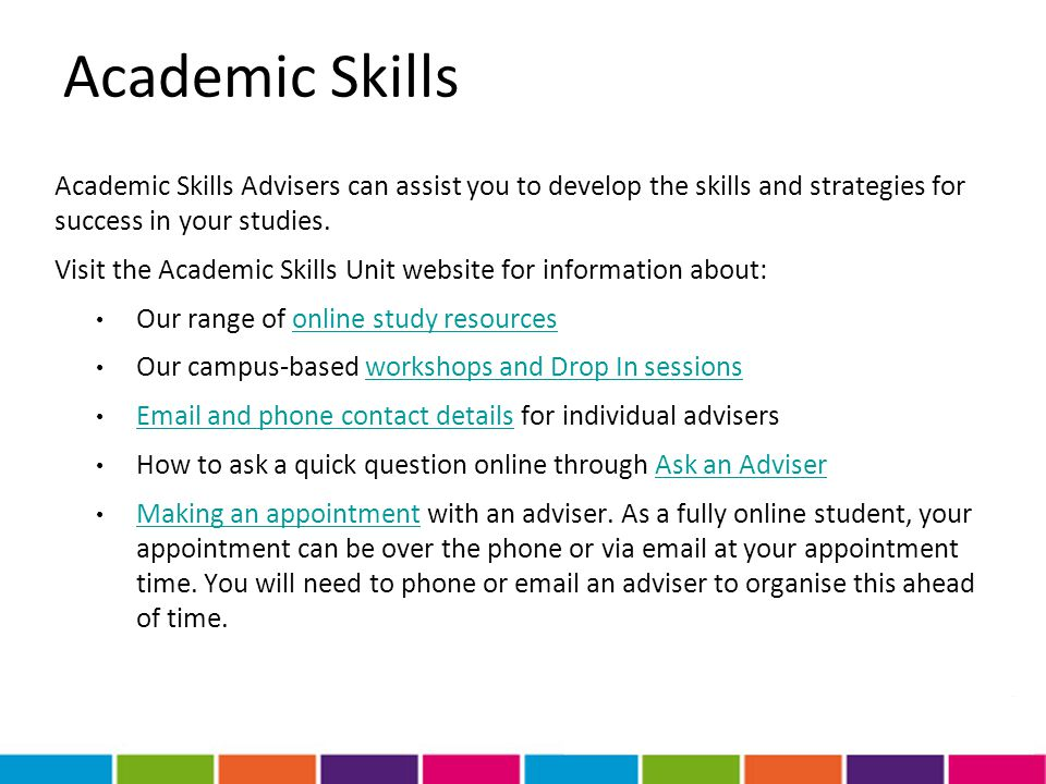 Academic Skills Academic Skills Advisers can assist you to develop the skills and strategies for success in your studies. Visit the Academic Skills Un