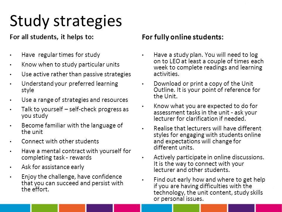 Study strategies For all students, it helps to: Have regular times for study Know when to study particular units Use active rather than passive strate