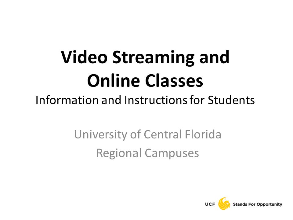 Video Streaming and Online Classes Information and Instructions for Students University of Central Florida Regional Campuses
