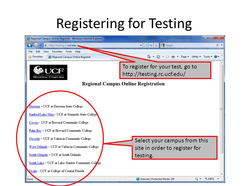 Registering for Testing To register for your test, go to http://testing.rc.ucf.edu/ Select your campus from this site in order to register for testing.