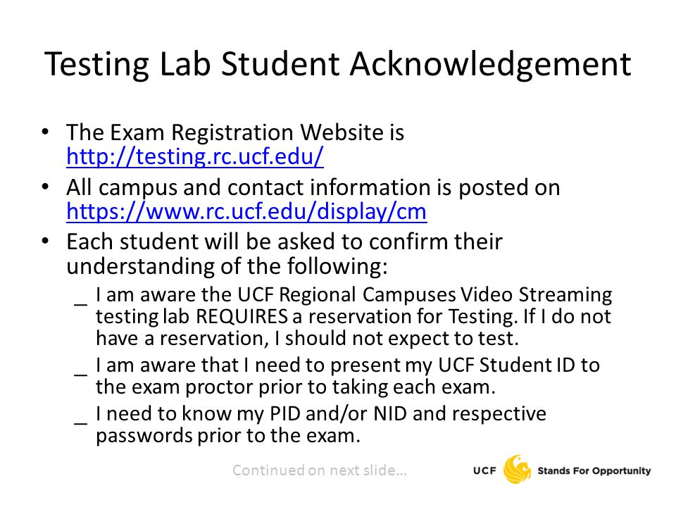 Testing Lab Student Acknowledgement The Exam Registration Website is     All campus and contact information is posted on     Each student will be asked to confirm their understanding of the following: _ I am aware the UCF Regional Campuses Video Streaming testing lab REQUIRES a reservation for Testing.