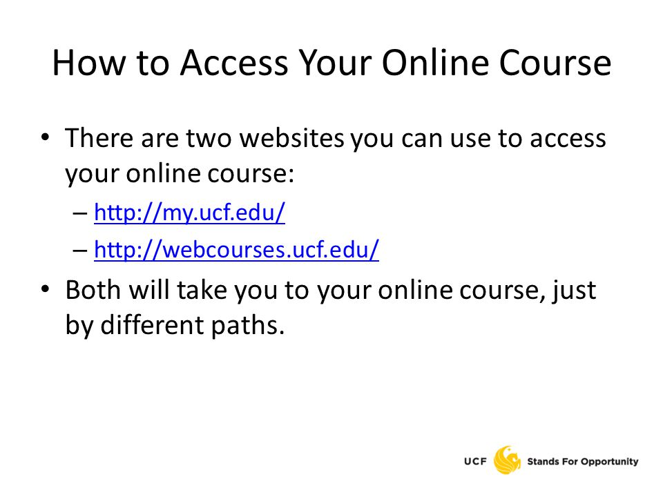 How to Access Your Online Course There are two websites you can use to access your online course: – http://my.ucf.edu/ http://my.ucf.edu/ – http://webcourses.ucf.edu/ http://webcourses.ucf.edu/ Both will take you to your online course, just by different paths.