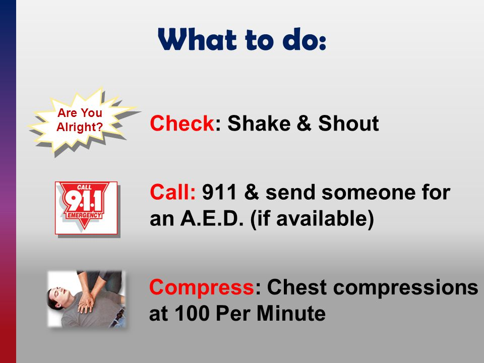 What to do: Compress: Chest compressions at 100 Per Minute Call: 911 & send someone for an A.E.D.