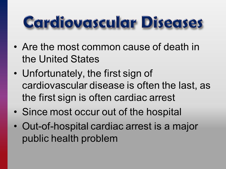 Are the most common cause of death in the United States Unfortunately, the first sign of cardiovascular disease is often the last, as the first sign is often cardiac arrest Since most occur out of the hospital Out-of-hospital cardiac arrest is a major public health problem