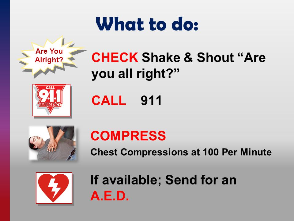 What to do: COMPRESS Chest Compressions at 100 Per Minute CALL 911 Are You Alright.