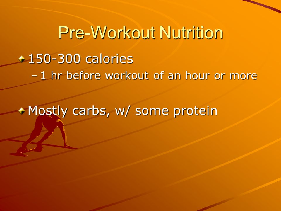 Pre-Workout Nutrition 150-300 calories –1 hr before workout of an hour or more Mostly carbs, w/ some protein