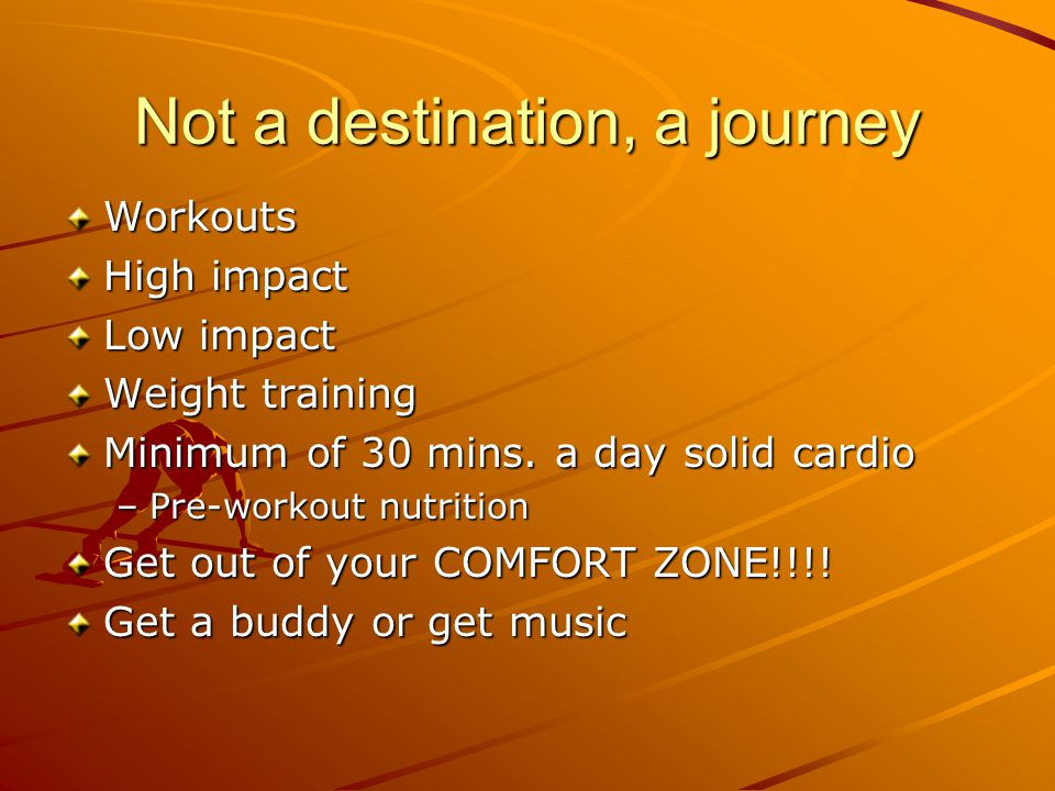Not a destination, a journey Workouts High impact Low impact Weight training Minimum of 30 mins.