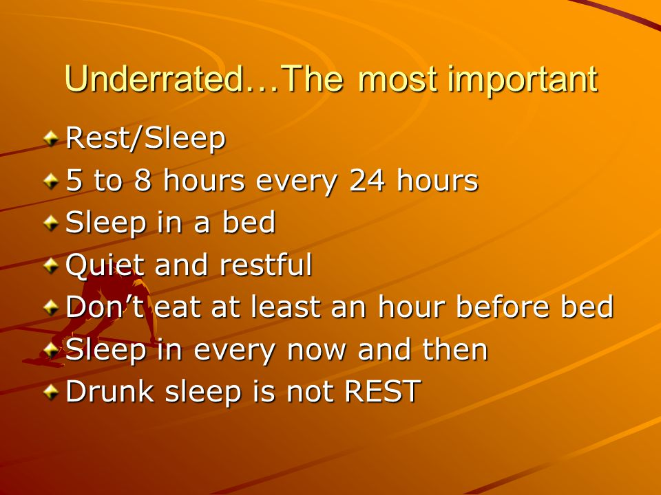 Underrated…The most important Rest/Sleep 5 to 8 hours every 24 hours Sleep in a bed Quiet and restful Don't eat at least an hour before bed Sleep in every now and then Drunk sleep is not REST