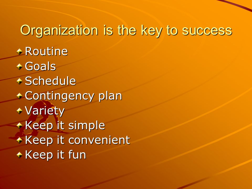 Organization is the key to success RoutineGoalsSchedule Contingency plan Variety Keep it simple Keep it convenient Keep it fun