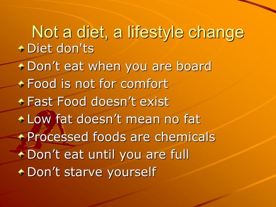 Not a diet, a lifestyle change Diet don ts Don't eat when you are board Food is not for comfort Fast Food doesn't exist Low fat doesn't mean no fat Processed foods are chemicals Don't eat until you are full Don't starve yourself