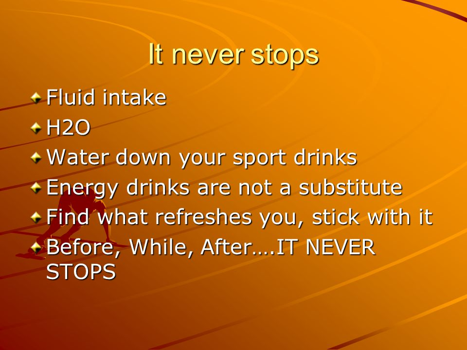 It never stops Fluid intake H2O Water down your sport drinks Energy drinks are not a substitute Find what refreshes you, stick with it Before, While, After….IT NEVER STOPS