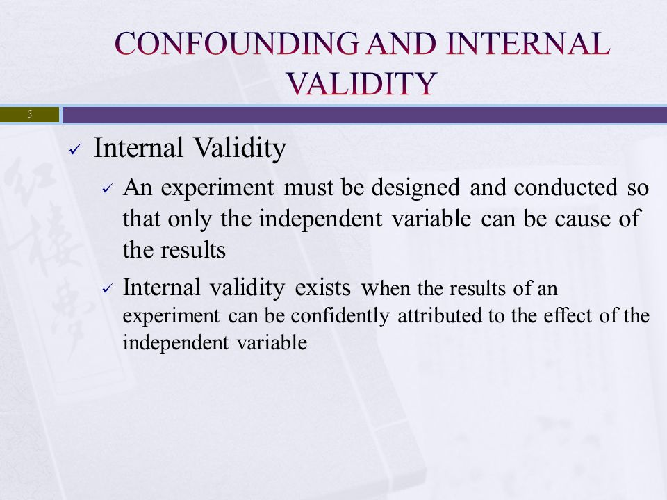 Internal Validity An experiment must be designed and conducted so that only the independent variable can be cause of the results Internal validity exi