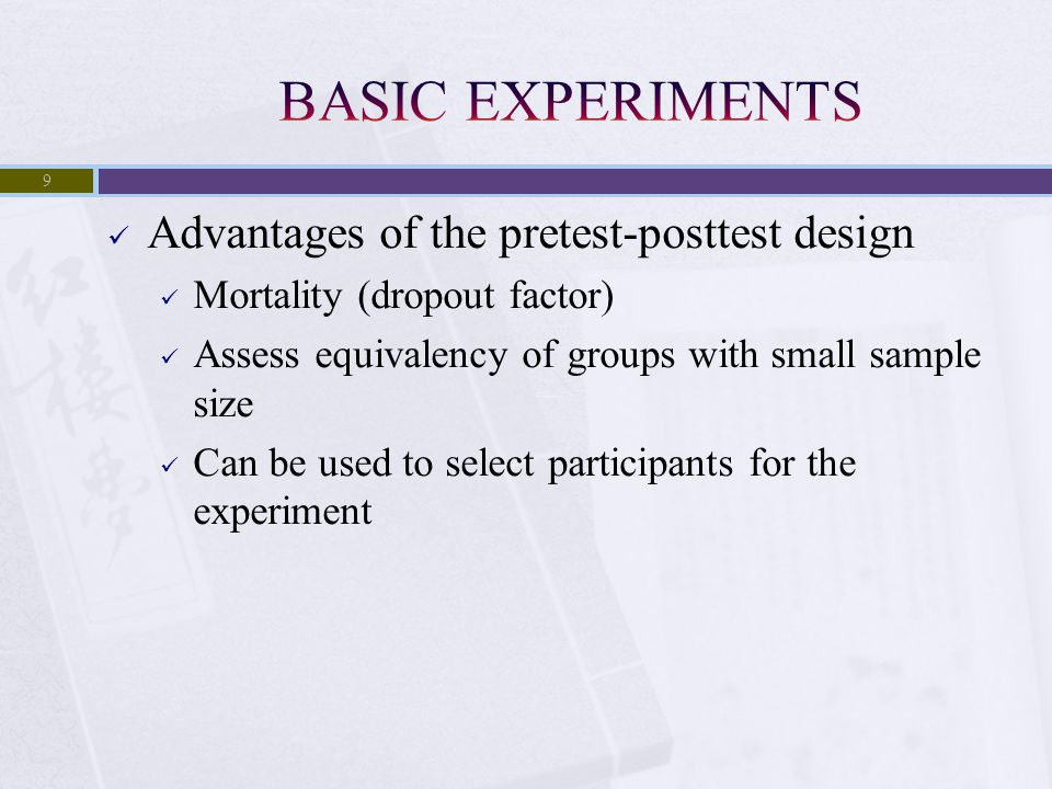 Advantages of the pretest-posttest design Mortality (dropout factor) Assess equivalency of groups with small sample size Can be used to select partici