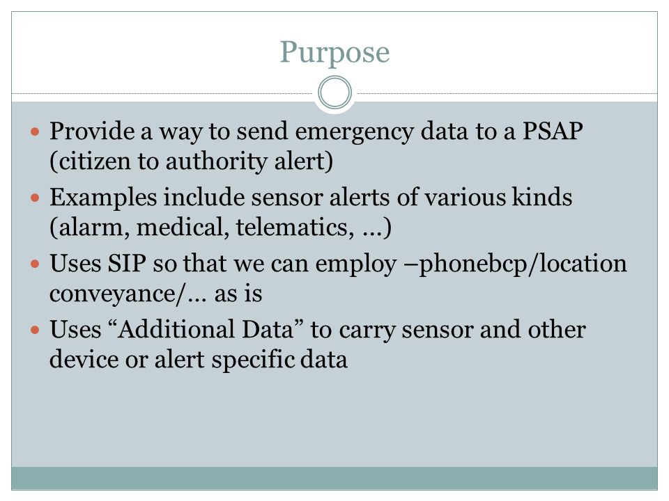 Purpose Provide a way to send emergency data to a PSAP (citizen to authority alert) Examples include sensor alerts of various kinds (alarm, medical, telematics,...) Uses SIP so that we can employ –phonebcp/location conveyance/… as is Uses Additional Data to carry sensor and other device or alert specific data