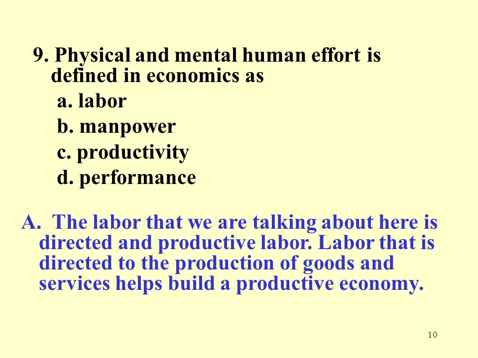 10 9.Physical and mental human effort is defined in economics as a.