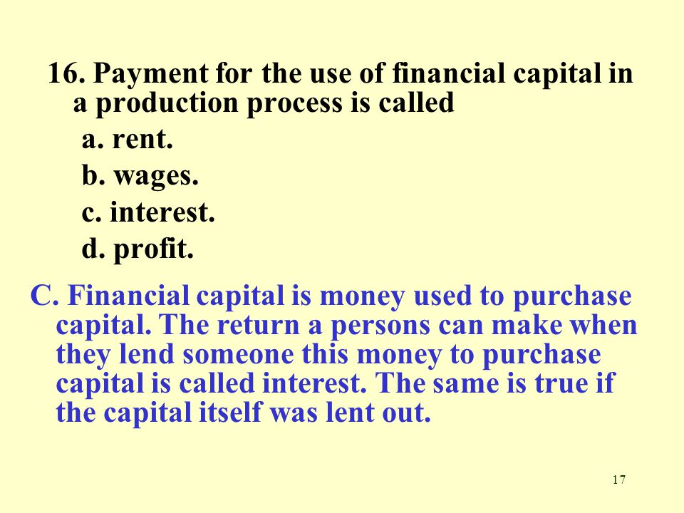 17 16.Payment for the use of financial capital in a production process is called a.
