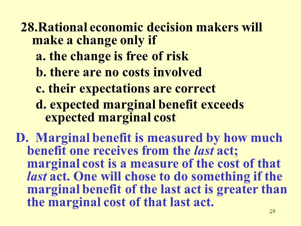 29 28.Rational economic decision makers will make a change only if a.