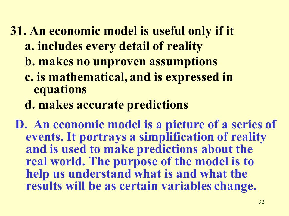 32 31.An economic model is useful only if it a. includes every detail of reality b.