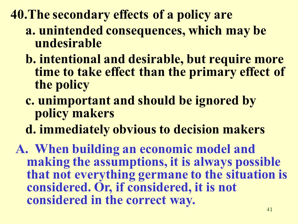 41 40.The secondary effects of a policy are a.unintended consequences, which may be undesirable b.