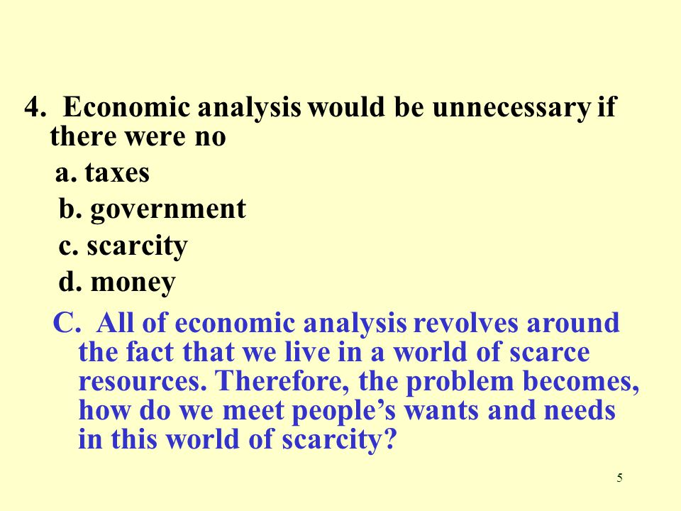 5 4.Economic analysis would be unnecessary if there were no a.