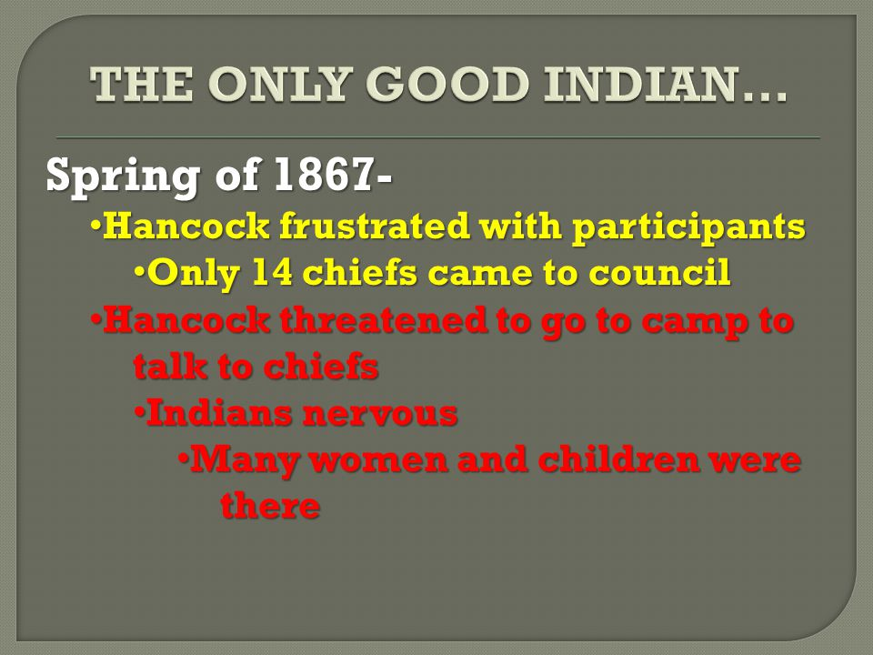 Spring of 1867- Hancock frustrated with participants Hancock frustrated with participants Only 14 chiefs came to council Only 14 chiefs came to council Hancock threatened to go to camp to talk to chiefs Hancock threatened to go to camp to talk to chiefs Indians nervous Indians nervous Many women and children were there Many women and children were there