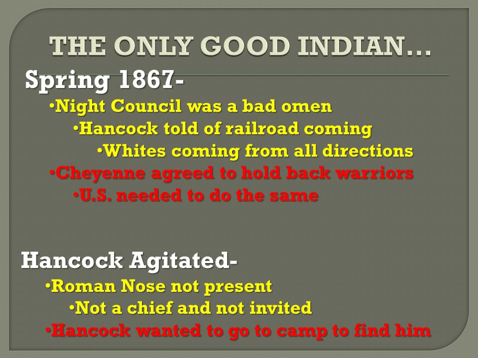 Spring 1867- Night Council was a bad omen Night Council was a bad omen Hancock told of railroad coming Hancock told of railroad coming Whites coming from all directions Whites coming from all directions Cheyenne agreed to hold back warriors Cheyenne agreed to hold back warriors U.S.