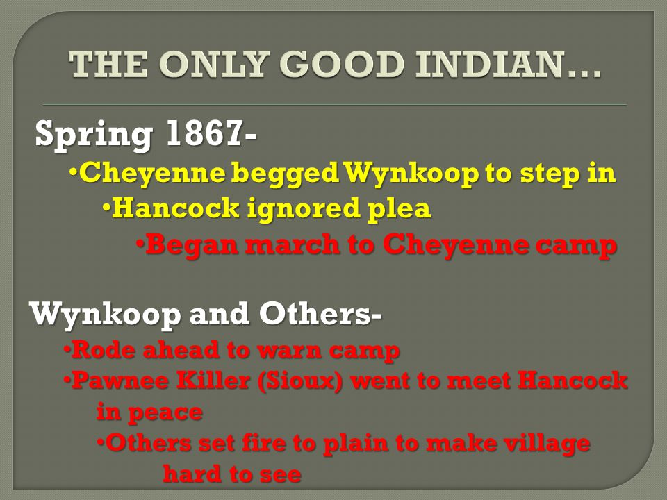 Spring 1867- Cheyenne begged Wynkoop to step in Cheyenne begged Wynkoop to step in Hancock ignored plea Hancock ignored plea Began march to Cheyenne camp Began march to Cheyenne camp Wynkoop and Others- Rode ahead to warn camp Rode ahead to warn camp Pawnee Killer (Sioux) went to meet Hancock in peace Pawnee Killer (Sioux) went to meet Hancock in peace Others set fire to plain to make village hard to see Others set fire to plain to make village hard to see