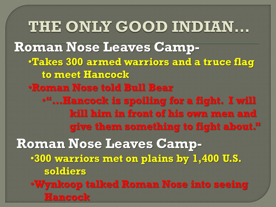 Roman Nose Leaves Camp- Takes 300 armed warriors and a truce flag to meet Hancock Takes 300 armed warriors and a truce flag to meet Hancock Roman Nose told Bull Bear Roman Nose told Bull Bear …Hancock is spoiling for a fight.