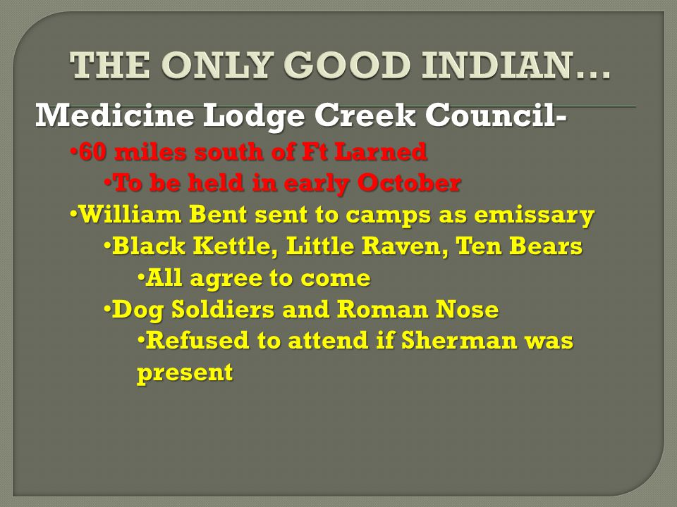 Medicine Lodge Creek Council- 60 miles south of Ft Larned 60 miles south of Ft Larned To be held in early October To be held in early October William Bent sent to camps as emissary William Bent sent to camps as emissary Black Kettle, Little Raven, Ten Bears Black Kettle, Little Raven, Ten Bears All agree to come All agree to come Dog Soldiers and Roman Nose Dog Soldiers and Roman Nose Refused to attend if Sherman was present Refused to attend if Sherman was present