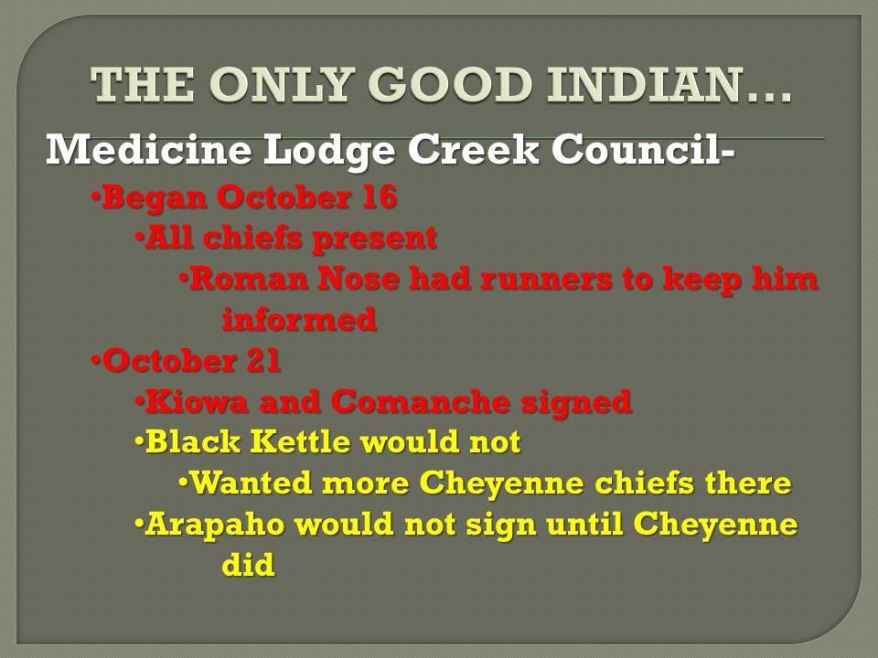 Medicine Lodge Creek Council- Began October 16 Began October 16 All chiefs present All chiefs present Roman Nose had runners to keep him informed Roman Nose had runners to keep him informed October 21 October 21 Kiowa and Comanche signed Kiowa and Comanche signed Black Kettle would not Black Kettle would not Wanted more Cheyenne chiefs there Wanted more Cheyenne chiefs there Arapaho would not sign until Cheyenne did Arapaho would not sign until Cheyenne did