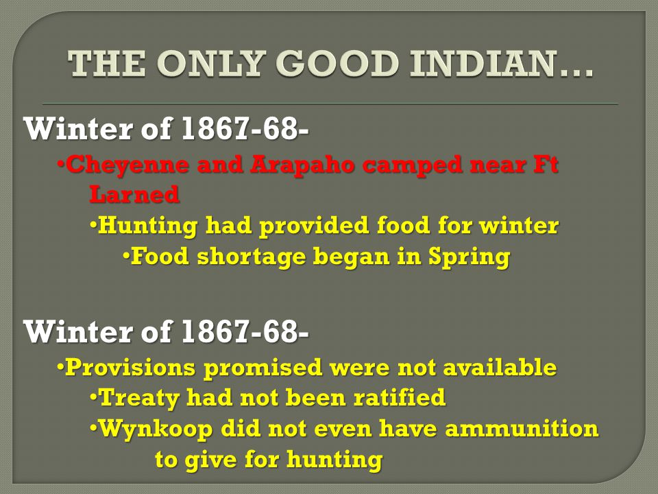 Winter of 1867-68- Cheyenne and Arapaho camped near Ft Larned Cheyenne and Arapaho camped near Ft Larned Hunting had provided food for winter Hunting had provided food for winter Food shortage began in Spring Food shortage began in Spring Winter of 1867-68- Provisions promised were not available Provisions promised were not available Treaty had not been ratified Treaty had not been ratified Wynkoop did not even have ammunition to give for hunting Wynkoop did not even have ammunition to give for hunting