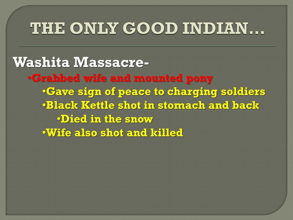 Washita Massacre- Grabbed wife and mounted pony Grabbed wife and mounted pony Gave sign of peace to charging soldiers Gave sign of peace to charging soldiers Black Kettle shot in stomach and back Black Kettle shot in stomach and back Died in the snow Died in the snow Wife also shot and killed Wife also shot and killed