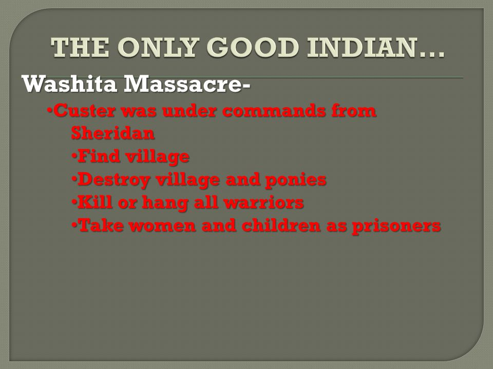 Washita Massacre- Custer was under commands from Sheridan Custer was under commands from Sheridan Find village Find village Destroy village and ponies Destroy village and ponies Kill or hang all warriors Kill or hang all warriors Take women and children as prisoners Take women and children as prisoners