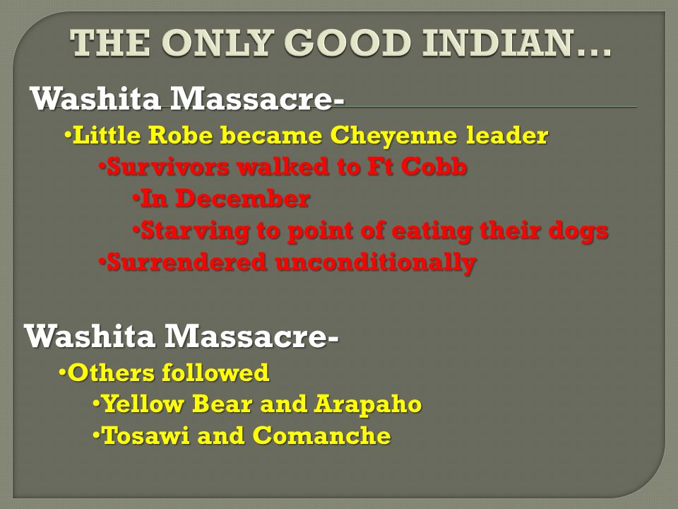 Washita Massacre- Little Robe became Cheyenne leader Little Robe became Cheyenne leader Survivors walked to Ft Cobb Survivors walked to Ft Cobb In December In December Starving to point of eating their dogs Starving to point of eating their dogs Surrendered unconditionally Surrendered unconditionally Washita Massacre- Others followed Others followed Yellow Bear and Arapaho Yellow Bear and Arapaho Tosawi and Comanche Tosawi and Comanche