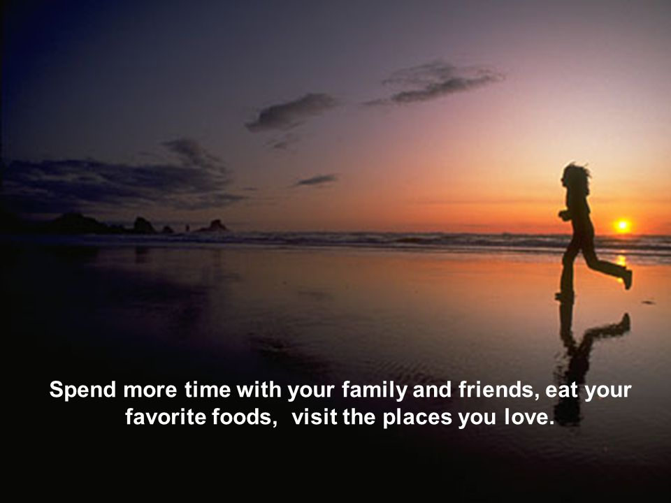 Spend more time with your family and friends, eat your favorite foods, visit the places you love.