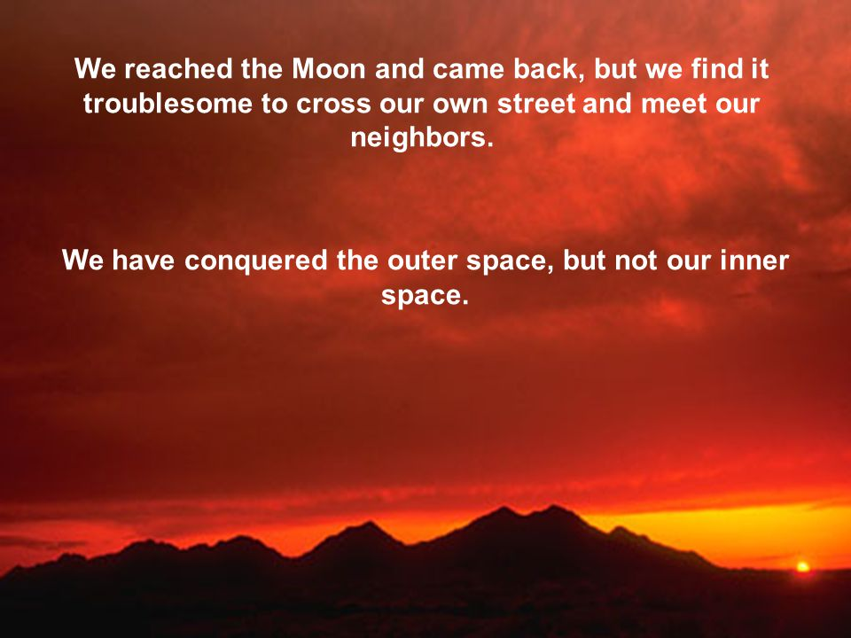We reached the Moon and came back, but we find it troublesome to cross our own street and meet our neighbors. We have conquered the outer space, but n