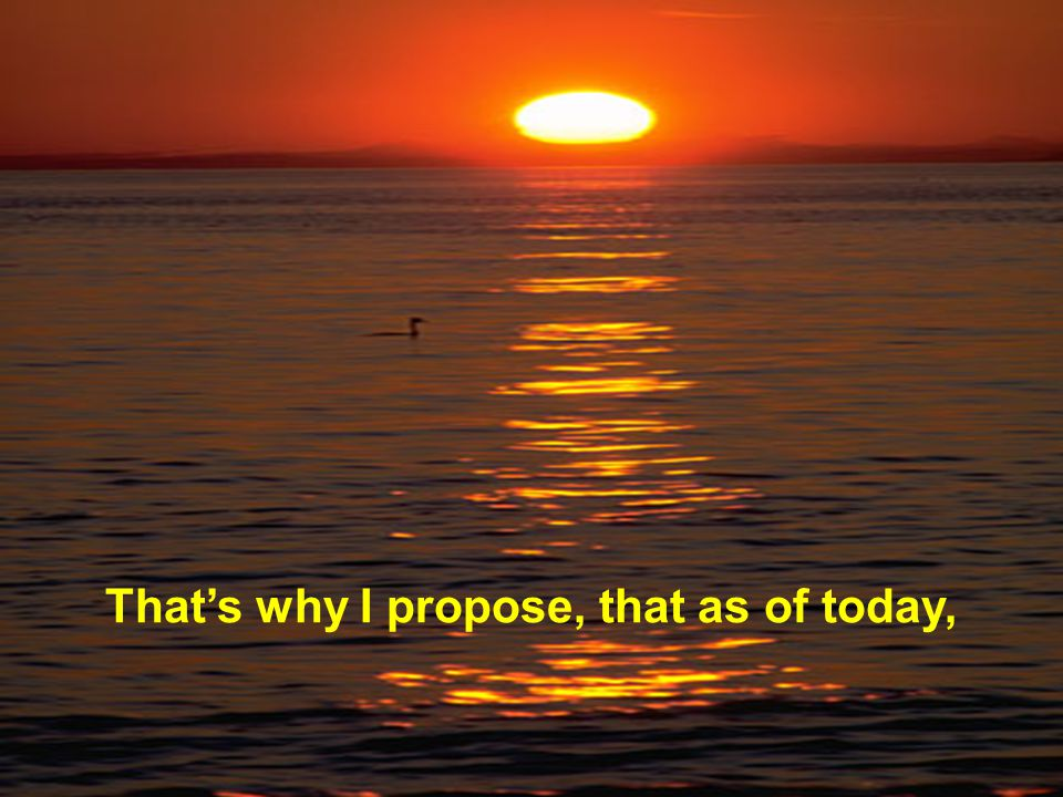 That's why I propose, that as of today,