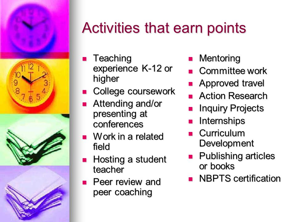 Activities that earn points Teaching experience K-12 or higher Teaching experience K-12 or higher College coursework College coursework Attending and/or presenting at conferences Attending and/or presenting at conferences Work in a related field Work in a related field Hosting a student teacher Hosting a student teacher Peer review and peer coaching Peer review and peer coaching Mentoring Mentoring Committee work Committee work Approved travel Approved travel Action Research Action Research Inquiry Projects Inquiry Projects Internships Internships Curriculum Development Curriculum Development Publishing articles or books Publishing articles or books NBPTS certification NBPTS certification
